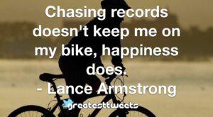 Chasing records doesn't keep me on my bike, happiness does. - Lance Armstrong