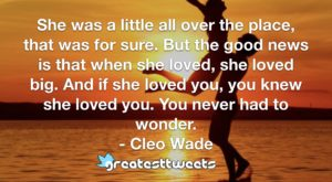 She was a little all over the place, that was for sure. But the good news is that when she loved, she loved big. And if she loved you, you knew she loved you. You never had to wonder.- Cleo Wade.001