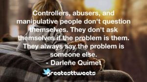 Controllers, abusers, and manipulative people don't question themselves. They don't ask themselves if the problem is them. They always say the problem is someone else. - Darlene Quimet