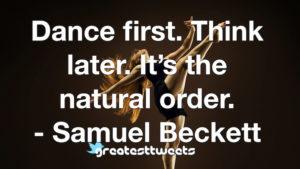 Dance first. Think later. It's the natural order. - Samuel Beckett