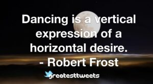 Dancing is a vertical expression of a horizontal desire. - Robert Frost