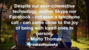 Despite our ever-connective technology, neither Skype nor Facebook - not even a telephone call - can come close to the joy of being with loved ones in person. - Marlo Thomas