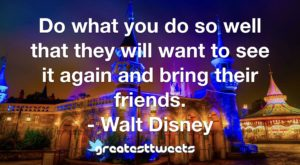 Do what you do so well that they will want to see it again and bring their friends. - Walt Disney