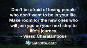 Don't be afraid of losing people who don't want to be in your life. Make room for the new ones who will join you on your next step to life's journey. - Vasso Charalambous