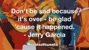 Don't be sad because it's over - be glad 'cause it happened. - Jerry Garcia
