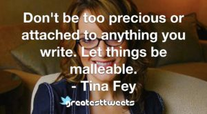 Don't be too precious or attached to anything you write. Let things be malleable. - Tina Fey
