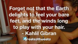 Forget not that the Earth delights to feel your bare feet, and the winds long to play with your hair. - Kahlil Gibran