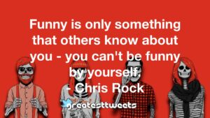 Funny is only something that others know about you - you can't be funny by yourself. - Chris Rock