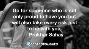 Go for someone who is not only proud to have you but will also take every risk just to be with you. - Prakhar Sahay