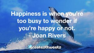 Happiness is when you're too busy to wonder if you're happy or not. - Joan Rivers