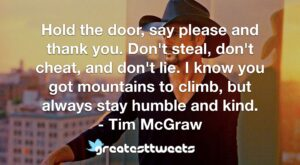 Hold the door, say please and thank you. Don't steal, don't cheat, and don't lie. I know you got mountains to climb, but always stay humble and kind. - Tim McGraw