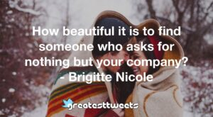 How beautiful it is to find someone who asks for nothing but your company? - Brigitte Nicole