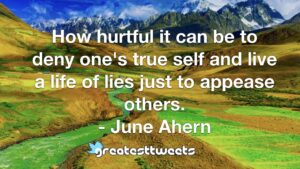 How hurtful it can be to deny one's true self and live a life of lies just to appease others. - June Ahern
