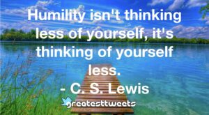 Humility isn't thinking less of yourself, it's thinking of yourself less. - C. S. Lewis