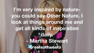 I'm very inspired by nature- you could say Other Nature. I look at things around me and get all kinds of inspiration daily. - Martha Stewart