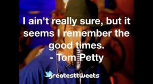 I ain't really sure, but it seems I remember the good times. - Tom Petty