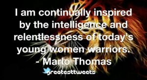 I am continually inspired by the intelligence and relentlessness of today's young women warriors. - Marlo Thomas