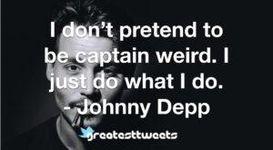 I don't pretend to be captain weird. I just do what I do. - Johnny Depp