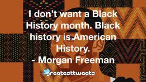I don't want a Black History month. Black history is American History. - Morgan Freeman