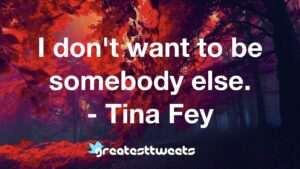I don't want to be somebody else. - Tina Fey