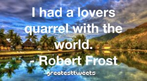 I had a lovers quarrel with the world. - Robert Frost