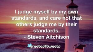 I judge myself by my own standards, and care not that others judge me by their standards. - Steven Aitchison
