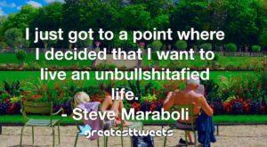 I just got to a point where I decided that I want to live an unbullshitafied life. - Steve Maraboli