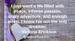 I just want a life filled with peace, intense passion, crazy adventure, and enough sleep. I know I'm not the only dreamer. - Victoria Erickson