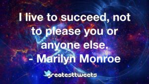 I live to succeed, not to please you or anyone else. - Marilyn Monroe