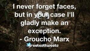 I never forget faces, but in your case I'll gladly make an exception. - Groucho Marx