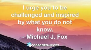I urge you to be challenged and inspired by what you do not know. - Michael J. Fox