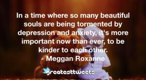 In a time where so many beautiful souls are being tormented by depression and anxiety, it's more important now than ever, to be kinder to each other. - Meggan Roxanne