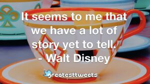 It seems to me that we have a lot of story yet to tell. - Walt Disney