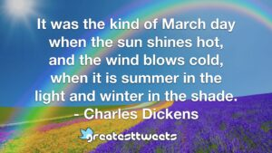 It was the kind of March day when the sun shines hot, and the wind blows cold, when it is summer in the light and winter in the shade. - Charles Dickens