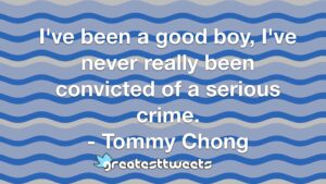 I've been a good boy, I've never really been convicted of a serious crime. - Tommy Chong