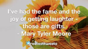 I've had the fame and the joy of getting laughter - those are gifts. - Mary Tyler Moore