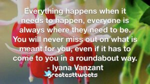 Everything happens when it needs to happen, everyone is always where they need to be. You will never miss out on what is meant for you, even if it has to come to you in a roundabout way.- Iyana Vanzant.001