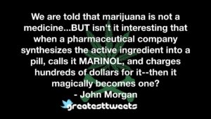 We are told that marijuana is not a medicine...BUT isn't it interesting that when a pharmaceutical company synthesizes the active ingredient into a pill, calls it MARINOL, and charges hundreds of dollars for it--then it magically becomes one?- John Morgan.001