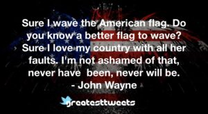 Sure I wave the American flag. Do you know a better flag to wave? Sure I love my country with all her faults. I'm not ashamed of that, never have been, never will be.- John Wayne.001