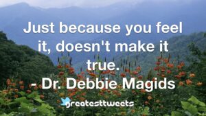 Just because you feel it, doesn't make it true. - Dr. Debbie Magids