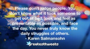 Please don't judge people. You don't know what it took someone to get out of bed, look and feel as presentable as possible, and face the day. You never truly know the daily struggles of others.- Karen Salmansohn.001