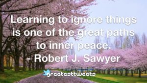 Learning to ignore things is one of the great paths to inner peace. - Robert J. Sawyer