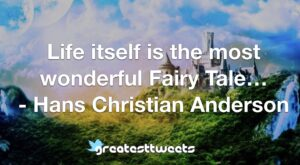 Life itself is the most wonderful Fairy Tale… - Hans Christian Anderson