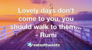 Lovely days don't come to you, you should walk to them… - Rumi
