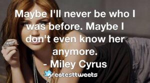 Maybe I'll never be who I was before. Maybe I don't even know her anymore. - Miley Cyrus