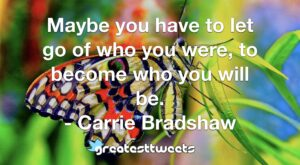 Maybe you have to let go of who you were, to become who you will be. - Carrie Bradshaw