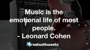 Music is the emotional life of most people. - Leonard Cohen