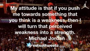 My attitude is that if you push me towards something that you think is a weakness, then I will turn that perceived weakness into a strength. - Michael Jordan