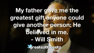 My father gave me the greatest gift anyone could give another person: He believed in me. - Will Smith
