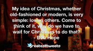 My idea of Christmas, whether old-fashioned or modern, is very simple: loving others. Come to think of it, why do we have to wait for Christmas to do that? - Bob Hope